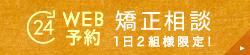 24時間受付 WEB予約 矯正相談(1日2組様限定!)